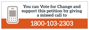 You can Vote for Change and also support this petition by giving a missed call to 1800 - 103 - 2303