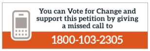 You can Vote for Change and also support this petition by giving a missed call to 1800 - 103 - 2305